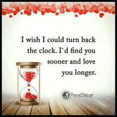 I wish I could turn back the clock. I'd find you sooner and love you longer. - Love Quote.