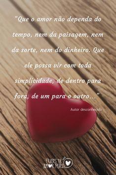 """""""Que o amor não dependa do tempo, nem da paisagem, nem da sorte, nem do dinheiro. Que ele possa vir com toda simplicidade, de dentro para fora, de um para o outro…"""" (Autor desconhecido)."""