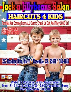Jack n Jillybeans Salon HAIRCUTS 4 Kids 786-3888 FREE Hair Clip & Sparkles With Every Girls HAIRCUT VIDEO Games For the Boys to Play During Their Haircut We're the FUN place for HAIR Families Are Coming From All Over to Check US Out, And They LOVE Us! Professionally Trained Staff, We Give Great HAIRCUTS! Baby's First Hair Cut Package Walk In's Welcome, or By Appointment 9:30 - 6:00 M-F, 9:00 - 5:00 Sat, Closed Sun Sorry