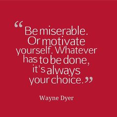 "Chose motivation - it's much more rewarding. ""Be miserable. Or motivate yourself. Whatever has to be done, it's always your choice."" Wayne Dyer #writing #quotes for #inspiration"