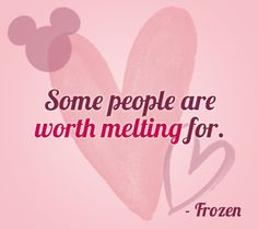 """""""Some people are worth melting for."""" 