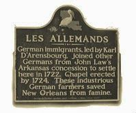 John Law's Germans of French Colonial Louisiana are credited with enabling the settlement of New Orleans to survive. This DAR plaque is located along the Mississippi River German Coast location comprising the civil parishes of St. Charles, St. John and St. James. Les Allemands means 'The Germans.'