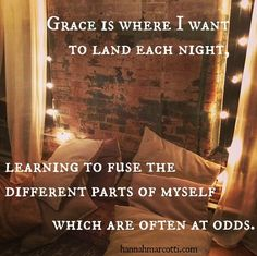 Grace is where I want to land each night, learning to fuse the different parts of myself which are often at odds.  #goodnightbeautifulday