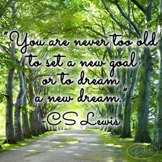 """You are never too old to set a new goal or to dream a new dream.""  - CS Lewis"