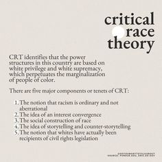 CRT identifies that the power structures in this country are based on white privilege and white supremacy, whcih perpetuates the marginalization of people of color. There are five major components or tenets of CRT: 1. The notion that racism is ordinary and not aberrational 2. Tbe idea of an interest convergence 3. The social construction of race 4. The idea of storytelling and ounter-storytelling 5. The notion that whites have actually been recipients of civil rights legislation... Social Research, Social Work, Web Dubois, Federal Agencies, White Privilege, Sociology, Civil Rights, Storytelling, Knowledge