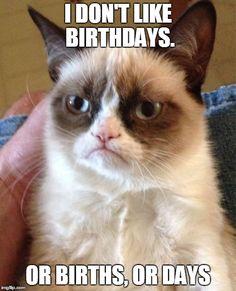 I don't like birthdays. Or births. Or days.