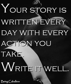 Your story is written every day with every action you take. Write it well. -Being Caballero- Teach Our Sons to be Gentlemen :) and the whole world will smile with you Writing Quotes, Wise Quotes, Great Quotes, Quotes To Live By, Motivational Quotes, Inspirational Quotes, Write Every Day, Gentleman Quotes, True Gentleman