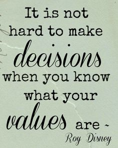 """It is not hard to make decisions when you know what your values are,"" ~ Roy Disney"