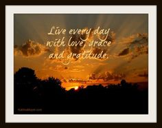 Live every day with love, grace and gratitude