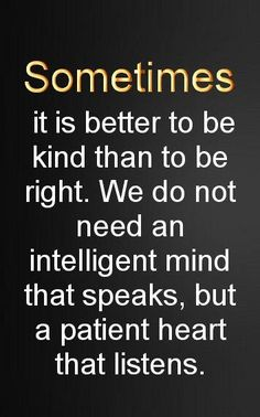 Sometimes it is better to be kind than right.