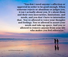 """""""You don't need anyone's affection or approval in order to be good enough. When someone rejects or abandons or judges you, it isn't actually about you. It's about them and their own insecuri"""