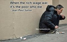 When the rich wage war, it's the poor who die - Jean Paul Sartre. For more quotes http://quotesmin.com/quotes-by-keyword.php