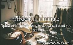 I'll do it in a minute (phrase) I'm never going to do it. I just want you to shut up.