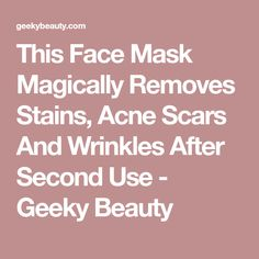 This Face Mask Magically Removes Stains, Acne Scars And Wrinkles After Second Use - Geeky Beauty