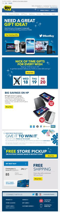 Best Buy >> sent 12/18/13 >> Need gift ideas? See what's trending >> This fantastic and timely email on trending gifts combines social with email and creates immediate interest. The updated shipping banner is clear and creates urgency. Plus, the email displays my current My Best Buy points balance, giving me yet another reason to buy. —Chris Studabaker, Regional Manager, Global Services, Salesforce ExactTarget Marketing Cloud