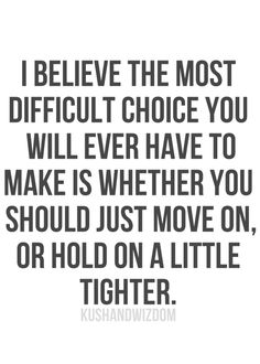 I believe the most difficult choice you will ever have to make is wether you should just move on, or hold on a little tighter.