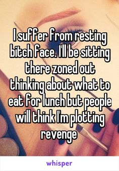 I suffer from resting bitch face. I'll be sitting there zoned out thinking about what to eat for lunch but people will think I'm plotting revenge