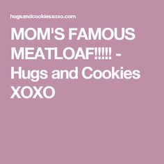 MOM'S FAMOUS MEATLOAF!!!!! - Hugs and Cookies XOXO