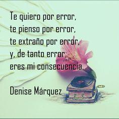 Te quiero por error, te pienso por error, te extraño por error, y, de tanto error, eres mi consecuencia. Denise Márquez