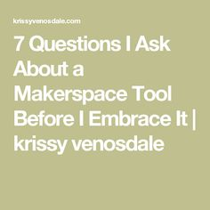 7 Questions I Ask About a Makerspace Tool Before I Embrace It | krissy venosdale