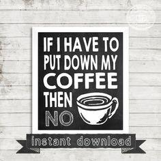 DIY PRINTABLE, Coffee Sign, Coffee Art, If I Have To Put Down My Coffee Then No, Coffee Printable, Chalkboard Prinatble, Coffee Lover