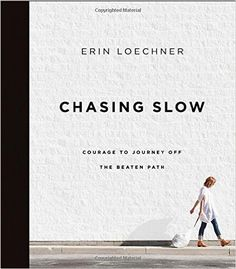 Chasing Slow: Courage to Journey Off the Beaten Path: Erin Loechner: 0025986345679: AmazonSmile: Books
