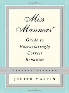 Miss Manners' Guide to Excruciatingly Correct Behavior, Freshly Updated by Judith Martin. $23.10. Edition - Freshly Updated. Publisher: W. W. Norton & Company; Freshly Updated edition (April 25, 2005). 864 pages. Author: Judith Martin. Publication: April 25, 2005. Save 34% Off!