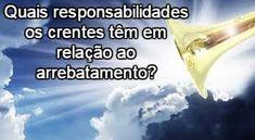 A Bíblia responde!: Quais responsabilidades os crentes têm em relação ao arrebatamento?