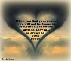 When you find your center, you will not be drawn into someone else's storm; instead, they will be drawn toward your peace~Becky Bro