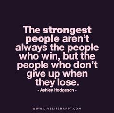 The strongest people aren't always the people who win, but the people who don't give up when they lose. - Ashley Hodgeson