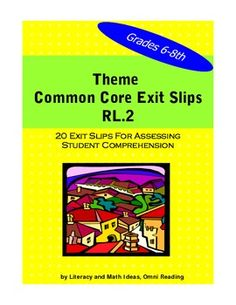COMMON CORE EXIT SLIPS TO TEACH AND REVIEW THE THEME OF A TEXT. This document contains 20 exit slips to help students learn theme which is Common Core Standard RL.2. These exit slips address many of the themes that are common in middle school literature. The 20 exit slips provide a quick and convenient way to cover the new Common Core standards.*****CAN BE USED AT OTHER GRADE LEVELS. ***** $3.50