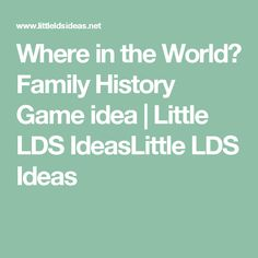 Where in the World? Family History Game idea | Little LDS IdeasLittle LDS Ideas