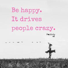 Be happy it drives people crazy. #positivitynote #positivity #inspiration