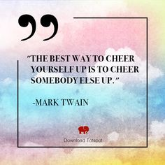 """The best way to cheer yourself up is to cheer somebody else up"" -Mark Twain"