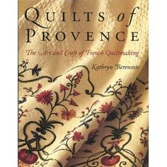 Quilts of Provence: The Art and Craft of French Quiltmaking by Kathryn Berenson showcases amazing hand quilting and gorgeous Provencal fabrics