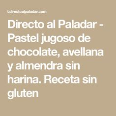 Directo al Paladar - Pastel jugoso de chocolate, avellana y almendra sin harina. Receta sin gluten