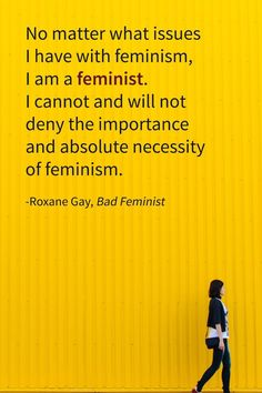 """""""No matter what issues I have with feminism, I am a feminist. I cannot and will not deny the importance and absolutely necessity of feminism."""" - Roxane Gay"""