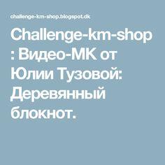 Challenge-km-shop: Видео-МК от Юлии Тузовой: Деревянный блокнот.