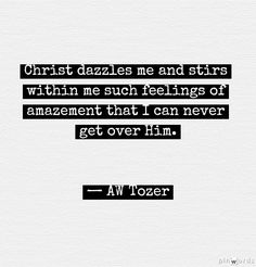 AW Tozer. My feelings for Christ are so much greater than anything in this world, unexplainable love
