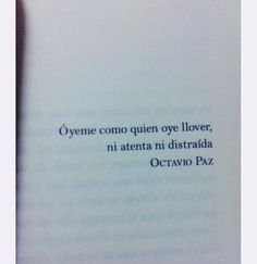 Hear me the way someone hears the rain, neither attentive nor distracted. - Octavio Paz
