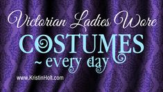 Did Victorian women wear costumes every day? Or dresses? Which was it?   Victorian Ladies Wore Costumes–Every Day