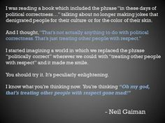 """""""Political correctness"""" or, as I prefer to think of it """"treating other people with respect"""". By Neil Gaiman, via Marianne Baker Bubble Quotes, Neil Gaiman, Fb Memes, Good Thoughts, To Tell, Books To Read, Politics, Jokes, Wisdom"""