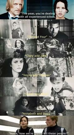 Tris and Four: Divergent. Clary and Jace: The Mortal Instruments. Teresa and Thomas: The Maze Runner. Susan and Peter: Narnia. Percy and Annabeth: Percy Jackson. Katnis and Peeta: Hunger Games. This picture: my life...
