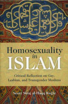 Homosexuality in Islam : critical reflection on gay, lesbian, and transgender Muslims / Scott Siraj al-Haqq Kugle. Hayden Library Browsery |  BP188.14.H65 K84 2010