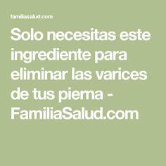 Solo necesitas este ingrediente para eliminar las varices de tus pierna - FamiliaSalud.com
