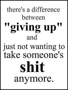 """There's a difference between """"giving up"""" and just not wanting to take someone's shit anymore. ~ God is Heart Great Quotes, Quotes To Live By, Funny Quotes, Inspirational Quotes, Fed Up Quotes, Humour Quotes, Motivational Quotes, Profound Quotes, Fabulous Quotes"""