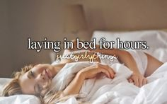 laying in bed for hours.