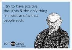 I try to have positive thoughts & the only thing I'm positive of is that people suck.