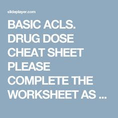 BASIC ACLS. DRUG DOSE CHEAT SHEET PLEASE COMPLETE THE WORKSHEET AS WE GO OVER EACH MED YOU CAN USE THIS FOR YOUR PRACTICAL SCENARIOS SORRY ! CANT USE. - ppt download