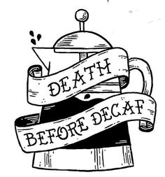 Death Before Decaf! I think this might be my next tattoo: